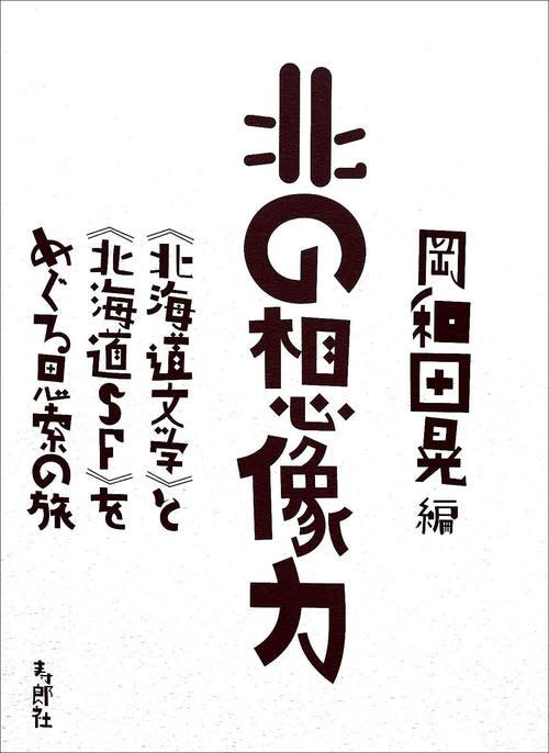 『北の想像力――《北海道文学》と《北海道SF》をめぐる思索の旅』カバー