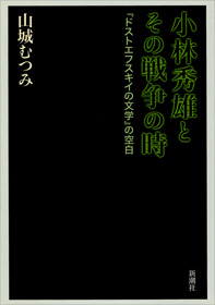 『小林秀雄とその戦争の時 『ドストエフスキイの文学』の空白』(山城むつみ著/新潮社)